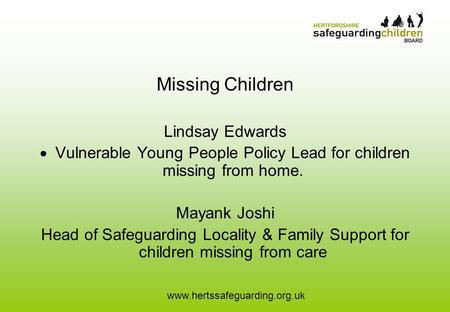 Www.hertssafeguarding.org.uk Missing Children Lindsay Edwards  Vulnerable Young People Policy Lead for children missing from home. Mayank Joshi Head of.