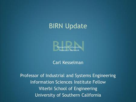 BIRN Update Carl Kesselman Professor of Industrial and Systems Engineering Information Sciences Institute Fellow Viterbi School of Engineering University.