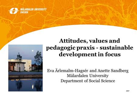 1 2007 Eva Ärlemalm-Hagsér and Anette Sandberg Mälardalen University Department of Social Science Attitudes, values and pedagogic praxis - sustainable.