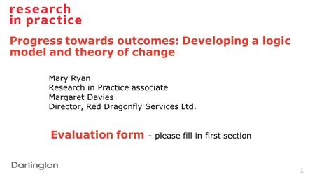 Progress towards outcomes: Developing a logic model and theory of change 1 Mary Ryan Research in Practice associate Margaret Davies Director, Red Dragonfly.