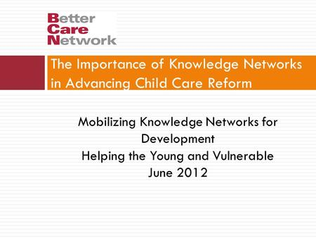 The Importance of Knowledge Networks in Advancing Child Care Reform Mobilizing Knowledge Networks for Development Helping the Young and Vulnerable June.