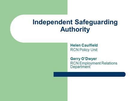 Independent Safeguarding Authority Helen Caulfield RCN Policy Unit Gerry O'Dwyer RCN Employment Relations Department.