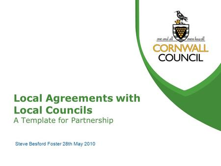 Local Agreements with Local Councils A Template for Partnership Steve Besford Foster 28th May 2010.