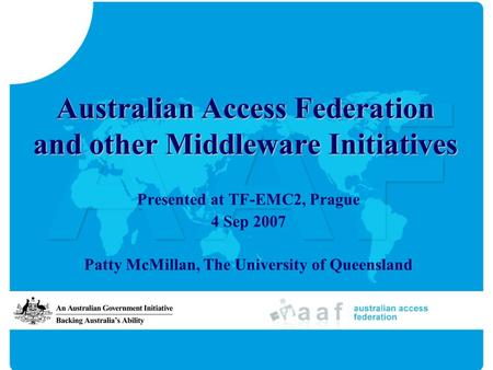 Australian Access Federation and other Middleware Initiatives Presented at TF-EMC2, Prague 4 Sep 2007 Patty McMillan, The University of Queensland.