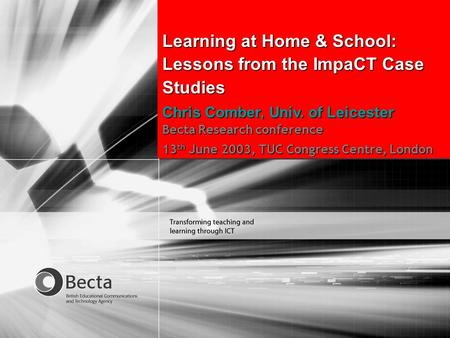 Becta Research conference 2003 Proving effective practice with ICT Learning at Home & School: Lessons from the ImpaCT Case Studies Chris Comber, Univ.