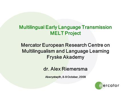 Multilingual Early Language Transmission MELT Project Mercator European Research Centre on Multilingualism and Language Learning Fryske Akademy dr. Alex.