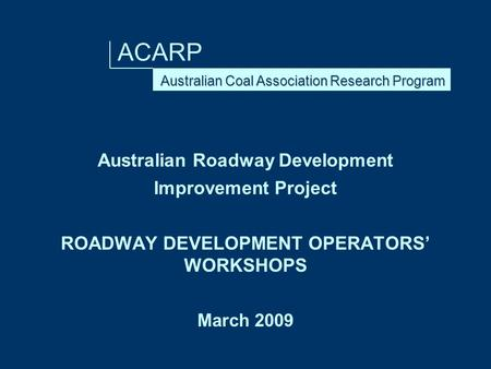 ACARP Australian Roadway Development Improvement Project ROADWAY DEVELOPMENT OPERATORS' WORKSHOPS March 2009.
