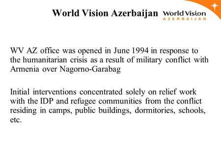 World Vision Azerbaijan WV AZ office was opened in June 1994 in response to the humanitarian crisis as a result of military conflict with Armenia over.