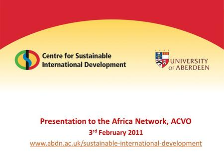 Presentation to the Africa Network, ACVO 3 rd February 2011 www.abdn.ac.uk/sustainable-international-development.
