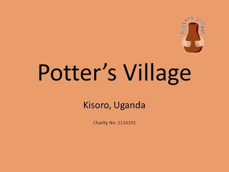 Potter's Village Kisoro, Uganda Charity No. 1126101.
