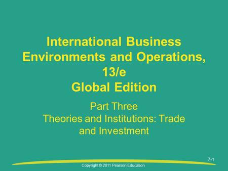 Copyright © 2011 Pearson Education 7-1 Part Three Theories and Institutions: Trade and Investment International Business Environments and Operations, 13/e.