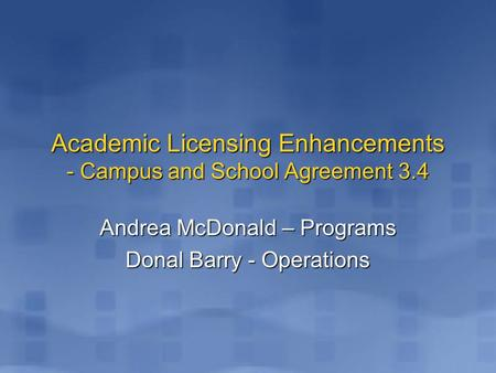 Andrea McDonald – Programs Donal Barry - Operations Academic Licensing Enhancements - Campus and School Agreement 3.4.