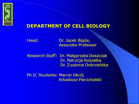 DEPARTMENT OF CELL BIOLOGY Head: Dr. Jacek Bigda, Associate Professor Research Staff: Dr. Małgorzata Doszczak Dr. Patrycja Koszałka Dr. Zuzanna Dobrzańska.