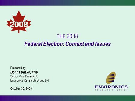 THE 2008 Federal Election: Context and Issues Prepared by: Donna Dasko, PhD Senior Vice President, Environics Research Group Ltd. October 30, 2008.