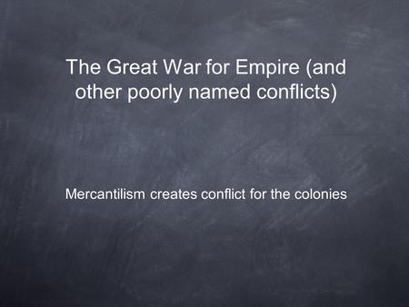 The Great War for Empire (and other poorly named conflicts) Mercantilism creates conflict for the colonies.