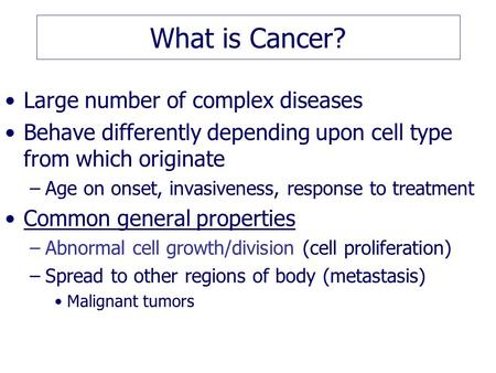 What is Cancer? Large number of complex diseases Behave differently depending upon cell type from which originate –Age on onset, invasiveness, response.