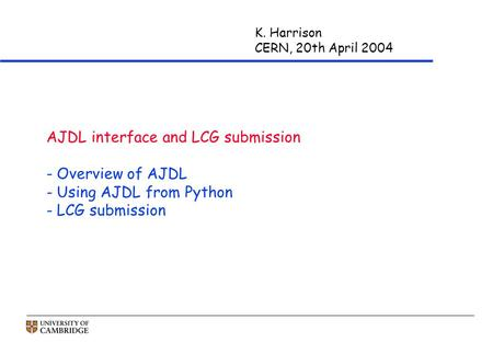 K. Harrison CERN, 20th April 2004 AJDL interface and LCG submission - Overview of AJDL - Using AJDL from Python - LCG submission.
