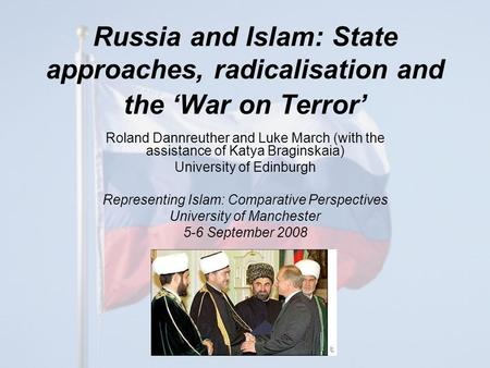 Russia and Islam: State approaches, radicalisation and the 'War on Terror' Roland Dannreuther and Luke March (with the assistance of Katya Braginskaia)