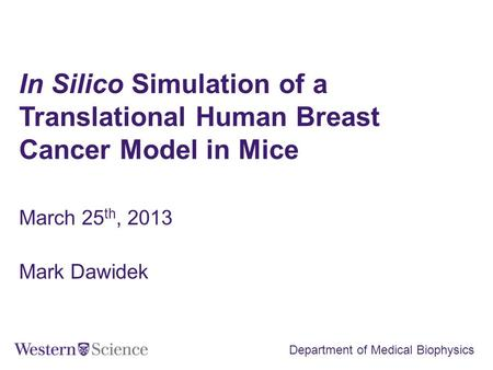 In Silico Simulation of a Translational Human Breast Cancer Model in Mice March 25 th, 2013 Mark Dawidek Department of Medical Biophysics.