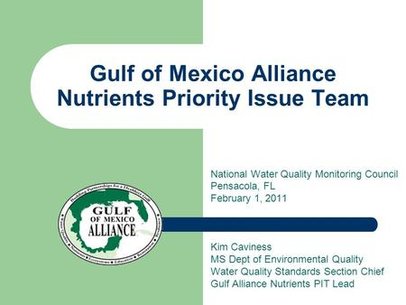 Gulf of Mexico Alliance Nutrients Priority Issue Team National Water Quality Monitoring Council Pensacola, FL February 1, 2011 Kim Caviness MS Dept of.
