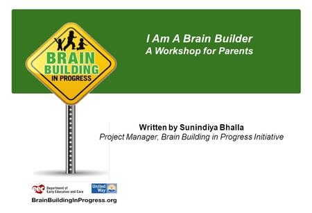 I Am A Brain Builder A Workshop for Parents Written by Sunindiya Bhalla Project Manager, Brain Building in Progress Initiative.