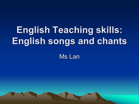 English Teaching skills: English songs and chants Ms Lan.
