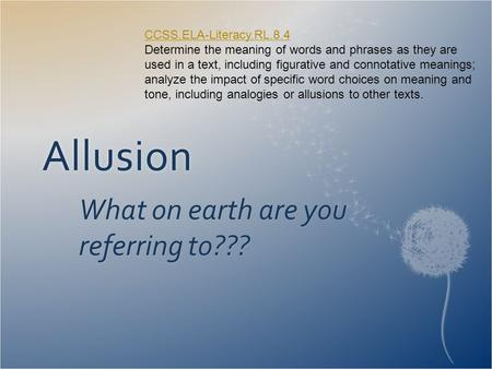 Allusion What on earth are you referring to??? CCSS.ELA-Literacy.RL.8.4 CCSS.ELA-Literacy.RL.8.4 Determine the meaning of words and phrases as they are.