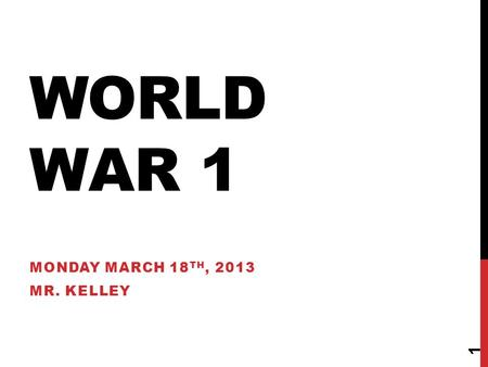 WORLD WAR 1 MONDAY MARCH 18 TH, 2013 MR. KELLEY 1.