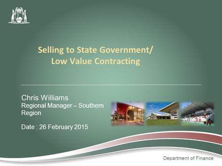 Department of Finance Chris Williams Regional Manager – Southern Region Date : 26 February 2015 Selling to State Government/ Low Value Contracting.