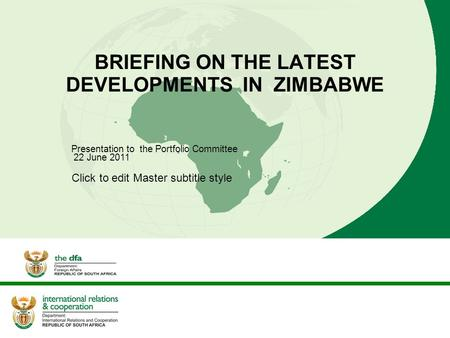 Click to edit Master subtitle style BRIEFING ON THE LATEST DEVELOPMENTS IN ZIMBABWE Presentation to the Portfolio Committee 22 June 2011.