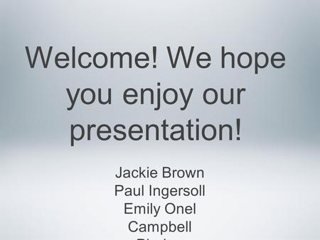Welcome! We hope you enjoy our presentation! Jackie Brown Paul Ingersoll Emily Onel Campbell Phalen.