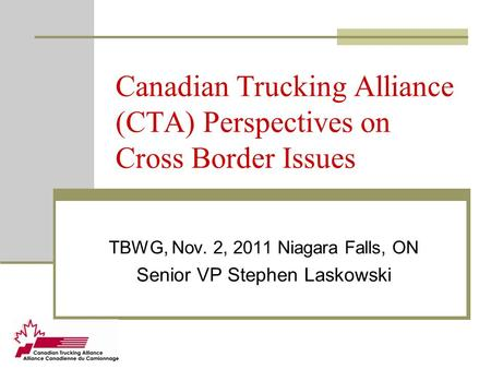 Canadian Trucking Alliance (CTA) Perspectives on Cross Border Issues TBWG, Nov. 2, 2011 Niagara Falls, ON Senior VP Stephen Laskowski.