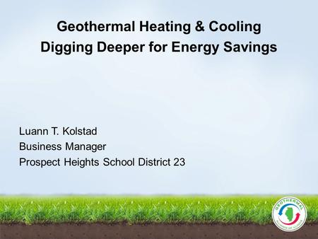 Geothermal Heating & Cooling Digging Deeper for Energy Savings Luann T. Kolstad Business Manager Prospect Heights School District 23.