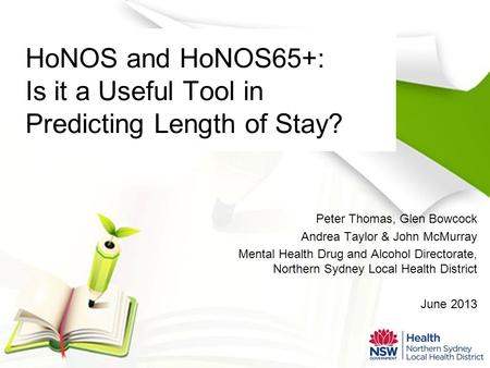 HoNOS and HoNOS65+: Is it a Useful Tool in Predicting Length of Stay? Peter Thomas, Glen Bowcock Andrea Taylor & John McMurray Mental Health Drug and Alcohol.