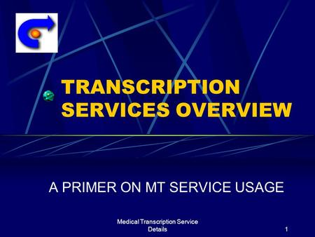 Medical Transcription Service Details1 TRANSCRIPTION SERVICES OVERVIEW A PRIMER ON MT SERVICE USAGE.