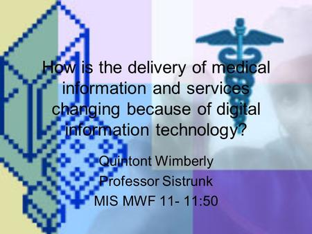 How is the delivery of medical information and services changing because of digital information technology? Quintont Wimberly Professor Sistrunk MIS MWF.