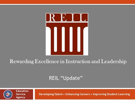 "Developing Talent Enhancing Careers Improving Student Learning REIL ""Update"" Rewarding Excellence in Instruction and Leadership Education Service Agency."