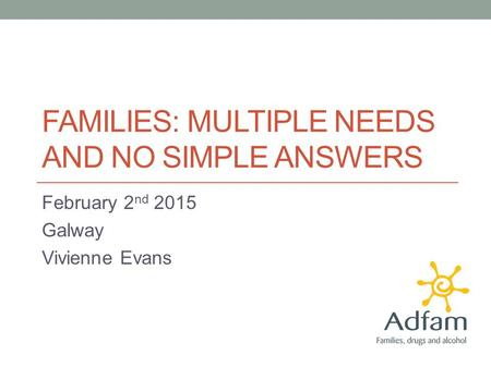 FAMILIES: MULTIPLE NEEDS AND NO SIMPLE ANSWERS February 2 nd 2015 Galway Vivienne Evans.
