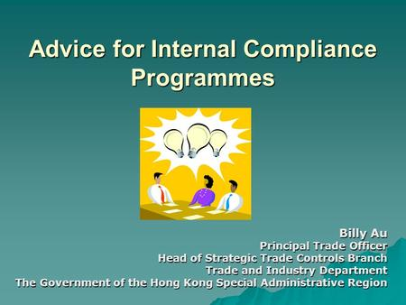 Advice for Internal Compliance Programmes Billy Au Principal Trade Officer Head of Strategic Trade Controls Branch Trade and Industry Department The Government.