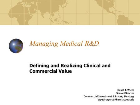 Managing Medical R&D Defining and Realizing Clinical and Commercial Value David J. Wierz Senior Director Commercial Investment & Pricing Strategy Wyeth-Ayerst.