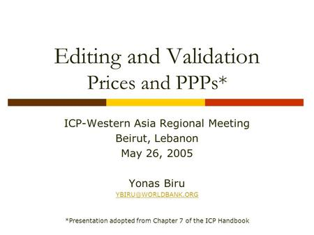 Editing and Validation Prices and PPPs* ICP-Western Asia Regional Meeting Beirut, Lebanon May 26, 2005 Yonas Biru *Presentation adopted.