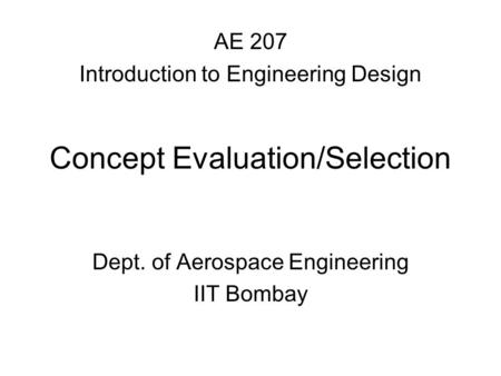 Concept Evaluation/Selection Dept. of Aerospace Engineering IIT Bombay AE 207 Introduction to Engineering Design.