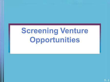 5 - 1 Screening Venture Opportunities. 5 - 2 Dragon's Den What are the factors the Dragons are looking for? What do they bring to the table other than.
