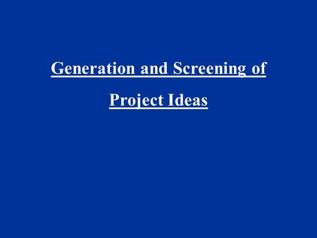 Generation and Screening of Project Ideas.  Generation of ideas  Monitoring the environment  Corporate appraisal  Profit potential of industries :