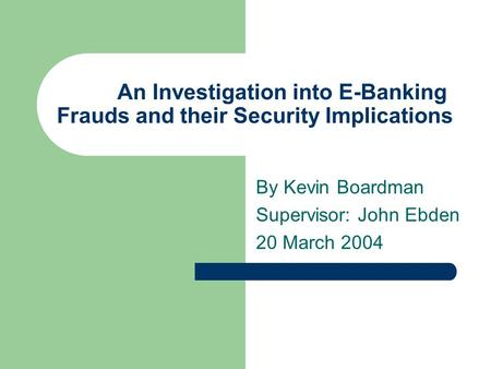 An Investigation into E-Banking Frauds and their Security Implications By Kevin Boardman Supervisor: John Ebden 20 March 2004.