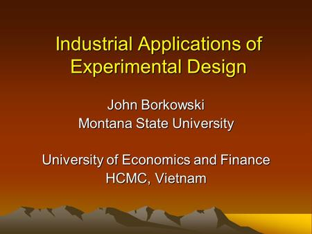 Industrial Applications of Experimental Design John Borkowski Montana State University University of Economics and Finance HCMC, Vietnam.