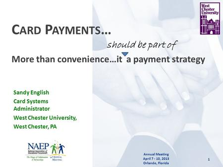 1 Annual Meeting April 7 - 10, 2013 Orlando, Florida C ARD P AYMENTS … More than convenience…it a payment strategy Sandy English Card Systems Administrator.