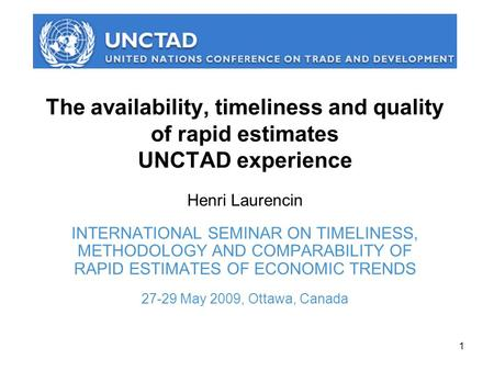 1 The availability, timeliness and quality of rapid estimates UNCTAD experience Henri Laurencin INTERNATIONAL SEMINAR ON TIMELINESS, METHODOLOGY AND COMPARABILITY.