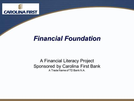 Financial Foundation A Financial Literacy Project Sponsored by Carolina First Bank A Trade Name of TD Bank N.A.
