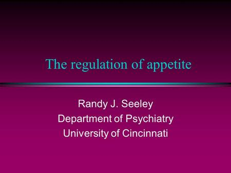 The regulation of appetite Randy J. Seeley Department of Psychiatry University of Cincinnati.